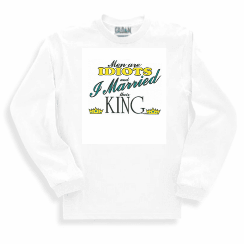 funny novelty long sleeve t-shirt or sweatshirt All men are idiots I married their king