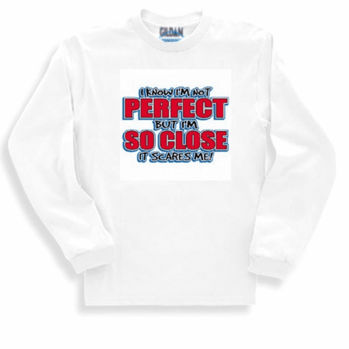 funny novelty shirt I know I'm not perfect but I'm so close it scares me long sleeve t-shirt sweatshirt