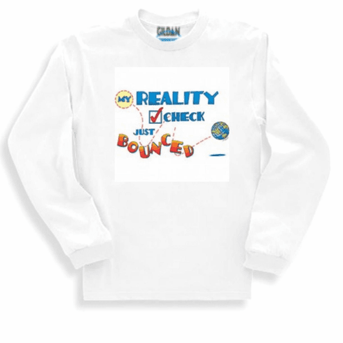 funny novelty shirt My reality check bounced long sleeve t-shirt or sweatshirt