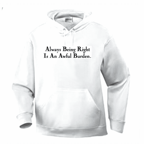 Funny one-liner t-shirt sayings hoodie hooded sweatshirt Always being right is an awful burden