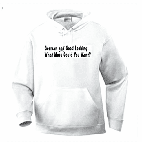Funny one-liner t-shirt sayings hoodie hooded sweatshirt German and Good Looking What More Could You Want?