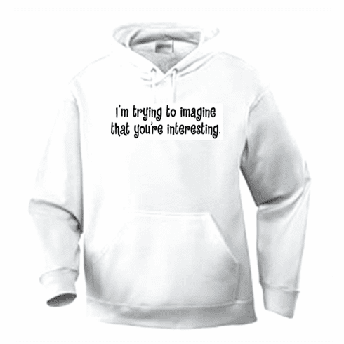 Funny one-liner t-shirt sayings hoodie hooded sweatshirt I'm trying to imagine that you're interesting