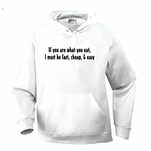 Funny one-liner t-shirt sayings hoodie hooded sweatshirt If you are what you eat I must be fast cheap easy