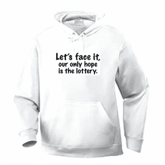 Funny one-liner t-shirt sayings hoodie hooded sweatshirt Let's face it our only hope is the lottery