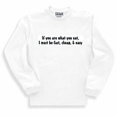 Funny one-liner t-shirt sayings long sleeved shirt or sweatshirt If you are what you eat I must be fast cheap easy