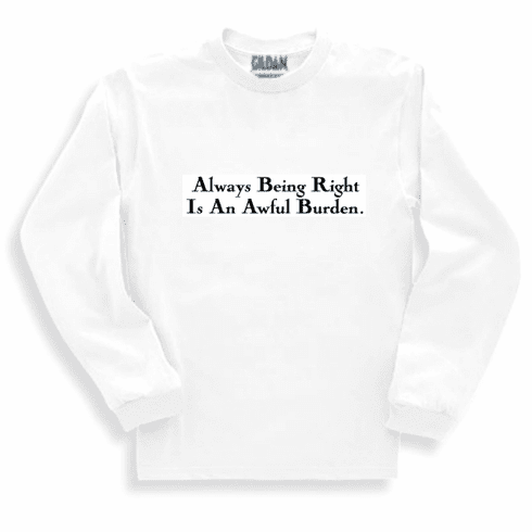 Funny one-liner t-shirt sayings long sleeved tshirt or sweatshirt Always being right is an awful burden