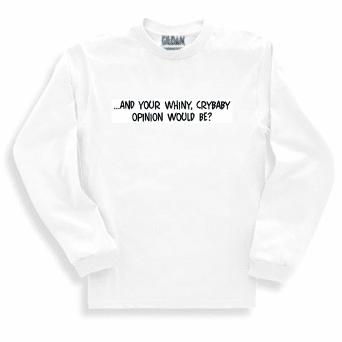 Funny one-liner t-shirt sayings long sleeved tshirt or sweatshirt And your whiny crybaby opinion would be