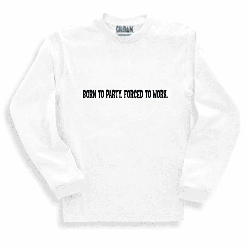 Funny one-liner t-shirt sayings long sleeved tshirt or sweatshirt BORN TO PARTY. FORCED TO WORK.