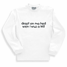 Funny one-liner t-shirt sayings long sleeved tshirt or sweatshirt dropt on ma hed wen i wuz a kid