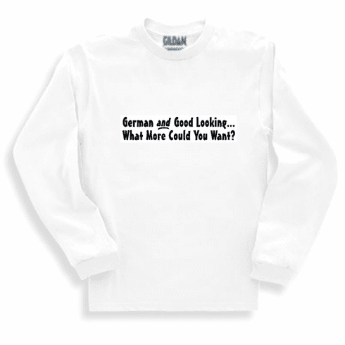 Funny one-liner t-shirt sayings long sleeved tshirt or sweatshirt German and Good Looking What More Could You Want?