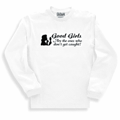 Funny one-liner t-shirt sayings long sleeved tshirt or sweatshirt Good Girls are the ones who don't get caught