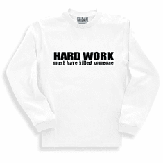 Funny One-liner t-shirt sayings long sleeved tshirt or sweatshirt Hard Work must have killed someone