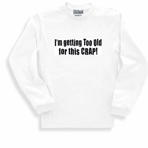 Funny one-liner t-shirt sayings long sleeved tshirt or sweatshirt I'm getting too old for this crap