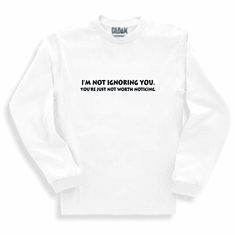 Funny one-liner t-shirt sayings long sleeved tshirt or sweatshirt I'm not ignoring you your're just not worth noticing