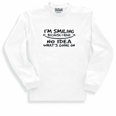 Funny one-liner t-shirt sayings long sleeved tshirt or sweatshirt I'm smiling because I have no idea what's going on