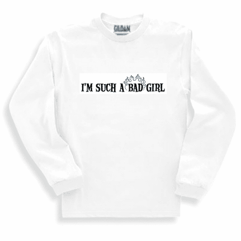 Funny one-liner t-shirt sayings long sleeved tshirt or sweatshirt I'm such a bad girl