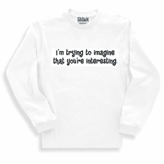 Funny one-liner t-shirt sayings long sleeved tshirt or sweatshirt I'm trying to imagine that you're interesting