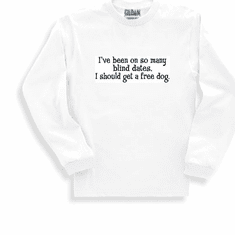 Funny one-liner t-shirt sayings long sleeved tshirt or sweatshirt I've been on so many blind dates I should get a free dog