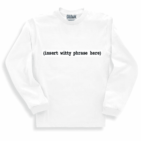 Funny one-liner t-shirt sayings long sleeved tshirt or sweatshirt (insert witty phrase here)