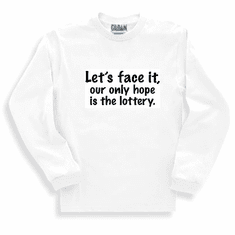 Funny one-liner t-shirt sayings long sleeved tshirt or sweatshirt Let's face it our only hope is the lottery