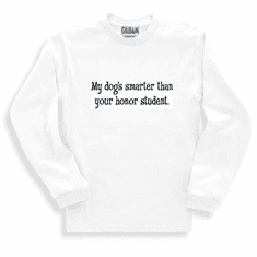 Funny one-liner t-shirt sayings long sleeved tshirt or sweatshirt My dog's smarter than your honor student