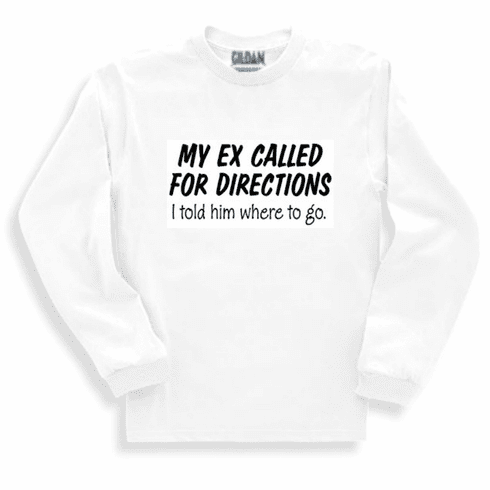 Funny one-liner t-shirt sayings long sleeved tshirt or sweatshirt My Ex called for directions I told him where to go
