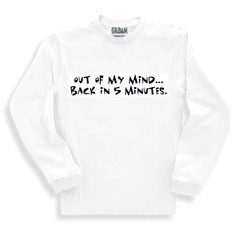 Funny one-liner t-shirt sayings long sleeved tshirt or sweatshirt Out of my mind back in 5 five minutes