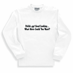 Funny one-liner t-shirt sayings long sleeved tshirt or sweatshirt Polish and Good Looking What More Could You Want?
