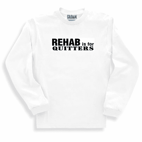 Funny one-liner t-shirt sayings long sleeved tshirt or sweatshirt Rehab is for quitters