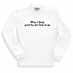 Funny one-liner t-shirt sayings long sleeved tshirt or sweatshirt When I snap you will be the first to go