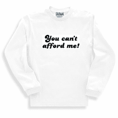Funny one-liner t-shirt sayings long sleeved tshirt or sweatshirt you can't afford me