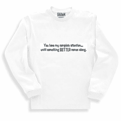 Funny one-liner t-shirt sayings long sleeved tshirt or sweatshirt You have my complete attention until something better comes along