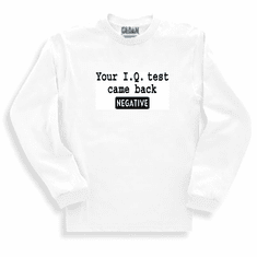 Funny one-liner t-shirt sayings long sleeved tshirt or sweatshirt Your I. Q. Test came back negative