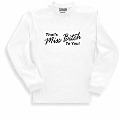 Funny one-liner t-shirt sayings longsleeved tshirt or sweatshirt That's Miss Bitch to you