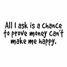 Funny one-liner t-shirt sayings shirt All I ask is a chance to prove money can't make me happy