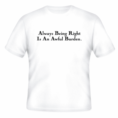 Funny one-liner t-shirt sayings shirt Always being right is an awful burden