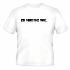 Funny one-liner t-shirt sayings shirt BORN TO PARTY. FORCED TO WORK.