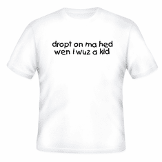 Funny one-liner t-shirt sayings shirt dropt on ma hed wen i wuz a kid