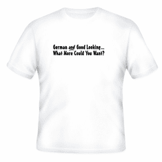Funny one-liner t-shirt sayings shirt German and Good Looking What More Could You Want?