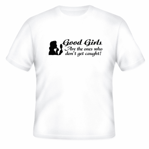 Funny one-liner t-shirt sayings shirt Good Girls are the ones who don't get caught
