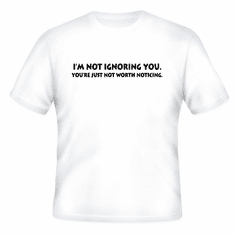 Funny one-liner t-shirt sayings shirt I'm not ignoring you your're just not worth noticing