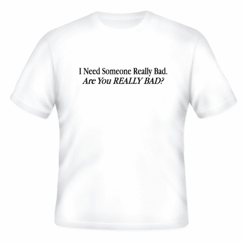 Funny one-liner t-shirt sayings shirt I need someone really bad are you really bad