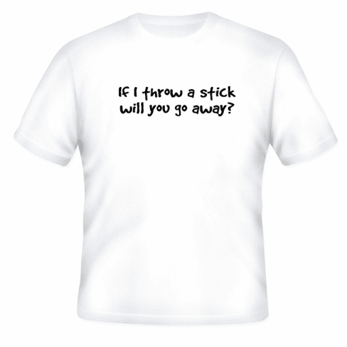 Funny one-liner t-shirt sayings shirt If I throw a stick will you go away