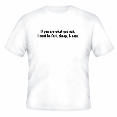 Funny one-liner t-shirt sayings shirt If you are what you eat I must be fast cheap easy