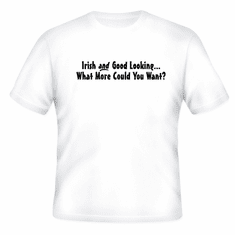 Funny one-liner t-shirt sayings shirt Irish and Good Looking What More Could You Want?