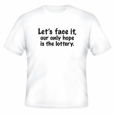 Funny one-liner t-shirt sayings shirt Let's face it our only hope is the lottery