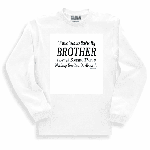 Funny one-liner t-shirt sayings shirt long sleeved tshirt or sweatshirt I smile because you're my brother I laugh because there's nothing you can do about it
