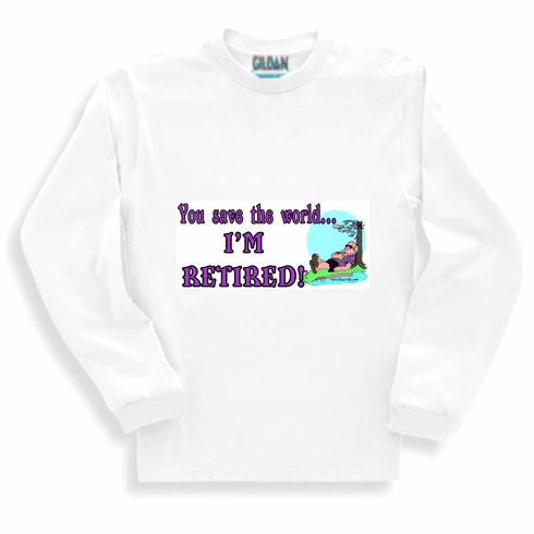 Funny one-liner t-shirt sayings shirt long sleeved tshirt or sweatshirt you save the world I'm retired