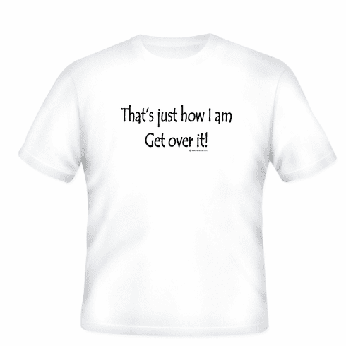 Funny one-liner t-shirt sayings shirt That's just how I am Get over it