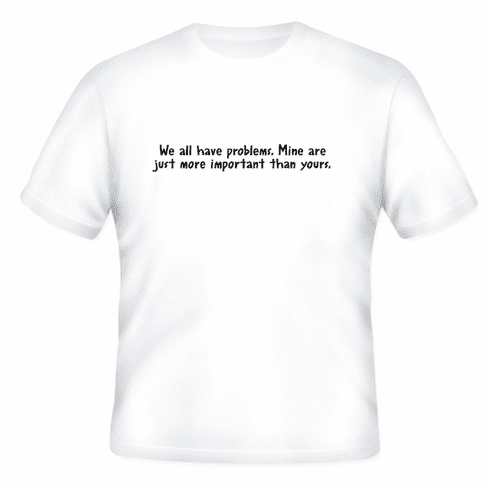 Funny one-liner t-shirt sayings shirt We all have problems. Mine are just more important than yours